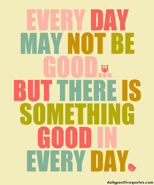 every-day-may-not-be-good-but-there-is-something-good-in-everyday (1)