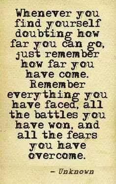 Whenever you find yourself doubting how far you can go, just remember how far you have come